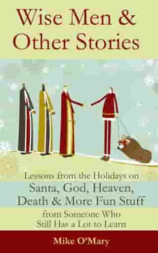 Wise Men and Other Stories: Lessons from the Holidays on Santa, God, Heaven, Death and More Fun Stuff from Someone Who Still Has a Lot to Learn