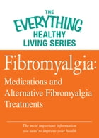 Fibromyalgia: Medications and Alternative Fibromyalgia Treatments: The most important information you need to improve your health by Adams Media
