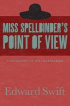 Miss Spellbinder's Point of View: A Biography of the Imagination by Edward Swift