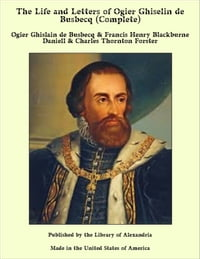The Life and Letters of Ogier Ghiselin de Busbecq (Complete)