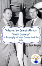What's So Great About Walt Disney?: A Biography of Walt Disney Just for Kids! by Sam Rogers