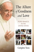 The Allure of Goodness and Love: Pope Francis in the United States Complete Texts by Pope Francis