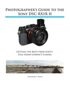 Photographer's Guide to the Sony RX1R II: Getting the Most from Sony's Full-frame Compact Camera by Alexander White