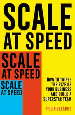 Scale at Speed: How to Triple the Size of Your Business and Build a Superstar Team by Felix Velarde