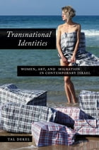 Transnational Identities: Women, Art, and Migration in Contemporary Israel by Tal Dekel