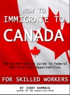 How To Immigrate To Canada For Skilled Workers: The Authoritative Guide To Federal And Provincial Opportunities by Jerry Hammack