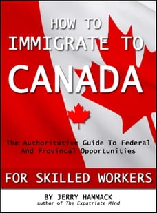 How To Immigrate To Canada For Skilled Workers: The Authoritative Guide To Federal And Provincial…