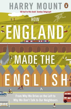 How England Made the English From Why We Drive on the Left to Why We Don't Talk to Our Neighbours