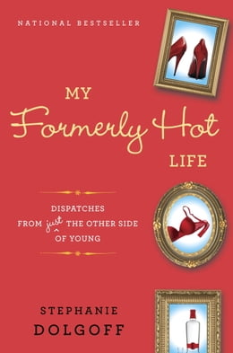 Book My Formerly Hot Life: Dispatches from Just the Other Side of Young by Stephanie Dolgoff