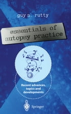 Essentials of Autopsy Practice: Recent Advances, Topics and Developments by Guy N. Rutty