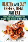Healthy and Easy Freeze, Heat, and Eat: Quick, Delicious, and Low-Carb Freezer Meal Recipes for Your Family