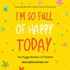 I'm So Full of Happy Today: The Hygge Wisdom of Children by Martin Andersen