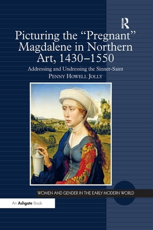 Picturing the 'Pregnant' Magdalene in Northern Art,  1430-1550 Addressing and Undressing the Sinner-Saint