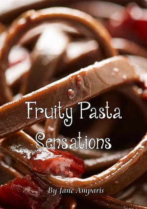 Fruity Pasta Sensations: Pasta Has Never Been So Exciting! by Jane Amparis