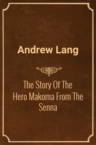 The Story Of The Hero Makoma From The Senna by Andrew Lang
