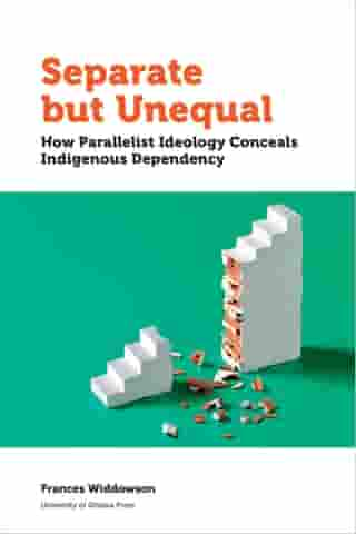 Separate but Unequal: How Parallelist Ideology Conceals Indigenous Dependency by Frances Widdowson