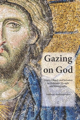 Book Gazing on God: Trinity, Church and Salvation in Orthodox Thought and Iconography by Andreas Andreopoulos