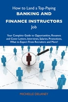 How to Land a Top-Paying Banking and finance instructors Job: Your Complete Guide to Opportunities, Resumes and Cover Letters, Interviews, Salaries, P by Delaney Michelle