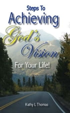 Steps To Achieving God's Vision For Your Life by Kathy L Thomas