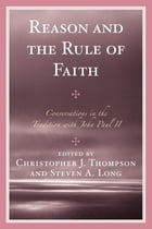 Reason and the Rule of Faith: Conversations in the Tradition with John Paul II