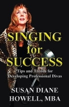 Singing for Success: Tips and Trends for Developing Professional Divas by Susan Diane Howell MBA