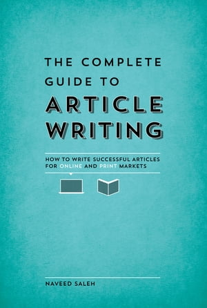 The Complete Guide to Article Writing How to Write Successful Articles for Online and Print Markets