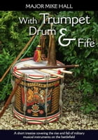 With Trumpet, Drum and Fife: A short treatise covering the rise and fall of military musical instruments on the battlefield by Mike Hall