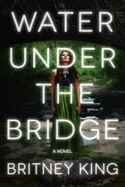 Water Under The Bridge: A Chilling Psychological Thriller: The Water Trilogy, #1 by Britney King