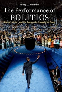 The Performance of Politics:Obama's Victory and the Democratic Struggle for Power: Obama's Victory…