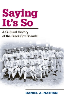 Book Saying It's So: A Cultural History of the Black Sox Scandal by Daniel A. Nathan