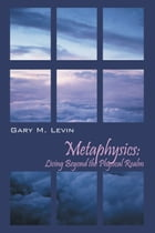 Metaphysics: Living Beyond the Physical Realm by Gary M. Levin