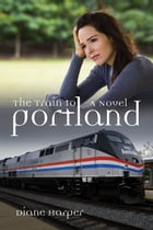The Train to Portland by Diane Harper