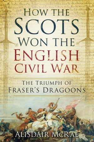 How the Scots Won the English Civil War The Triumph of Fraser's Dragoons