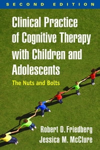 Clinical Practice of Cognitive Therapy with Children and Adolescents, Second Edition: The Nuts and…