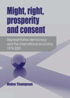 Might, right, prosperity and consent: Representative democracy and the international economy 1919-2001 by Helen Thompson