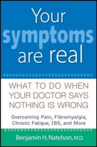 Your Symptoms Are Real: What to Do When Your Doctor Says Nothing Is Wrong by Benjamin H. Natelson