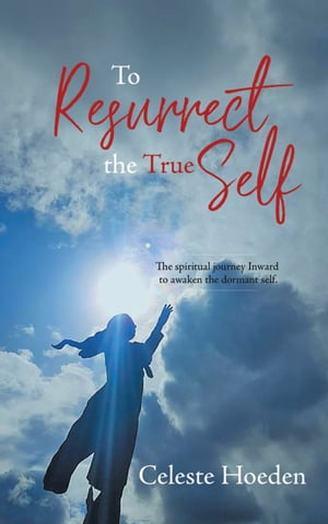 To Resurrect the True Self: The Spiritual Journey Inward to Awaken the Dormant Inner Self by Celeste Hoeden