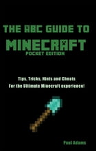 The ABC Guide to Minecraft: Tips tricks and cheats for the ultimate Minecraft experience by Paul Adams