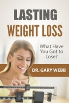 Lasting Weight Loss: What Have I Got to Lose? by Dr. Gary Webb