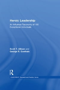 Heroic Leadership: An Influence Taxonomy of 100 Exceptional Individuals