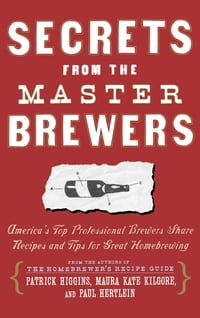 Secrets from the Master Brewers: America's Top Professional Brewers Share Recipes and Tips for…