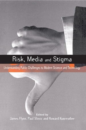 Risk,  Media and Stigma Understanding Public Challenges to Modern Science and Technology