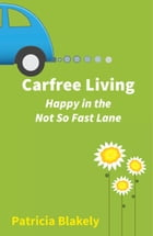 Carfree Living: Happy in the Not So Fast Lane by Patricia Blakely