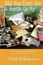 Did You Ever See a Horse Go By?: A Coming Out Memoir by Chuck Radda
