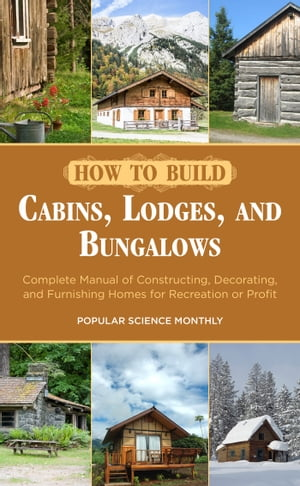 How to Build Cabins,  Lodges,  and Bungalows Complete Manual of Constructing,  Decorating,  and Furnishing Homes for Recreation or Profit