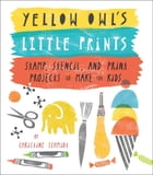Yellow Owl's Little Prints: Stamp, Stencil, and Print Projects to Make for Kids by Christine Schmidt