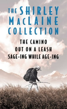 The Shirley MacLaine Collection: The Camino, Out On a Leash, and Sage-ing While Age-ing: The Camino…