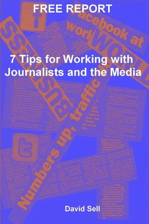 Free Report: 7 Tips For Working With Journalists And The Media by David Sell