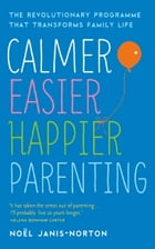 Calmer, Easier, Happier Parenting: The Revolutionary Programme That Transforms Family Life by Noël Janis-Norton