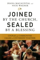 Joined by the Church, Sealed by a Blessing: Couples and Communities Called to Conversion Together by Diana Macalintal